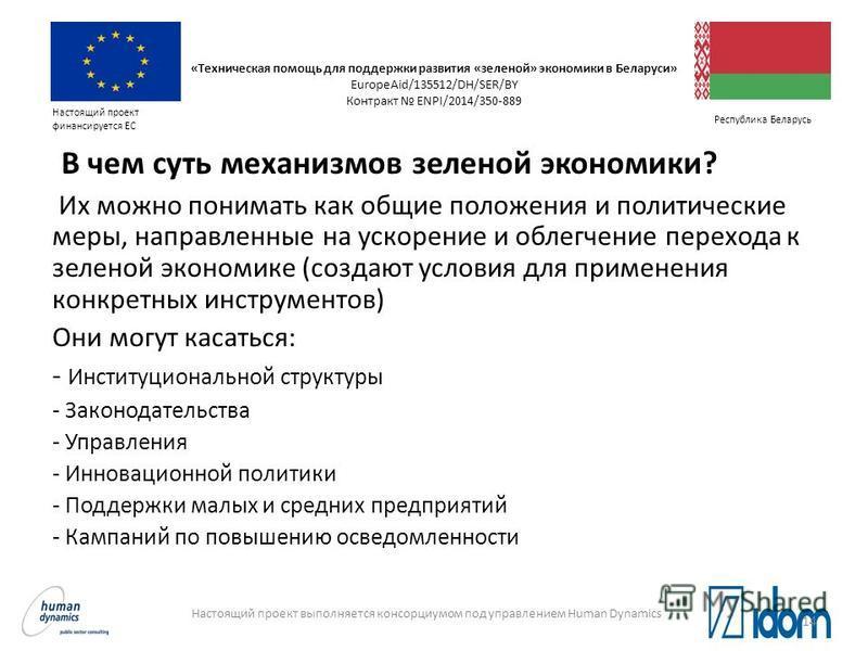 Настоящий проект выполняется консорциумом под управлением Human Dynamics Настоящий проект финансируется ЕС Республика Беларусь В чем суть механизмов зеленой экономики? Их можно понимать как общие положения и политические меры, направленные на ускорен
