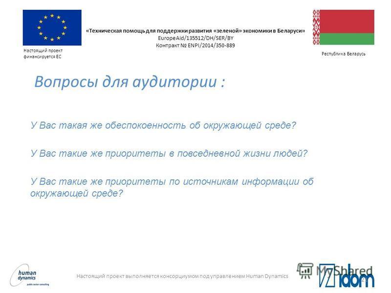 Настоящий проект выполняется консорциумом под управлением Human Dynamics Настоящий проект финансируется ЕС Республика Беларусь Вопросы для аудитории : У Вас такая же обеспокоенность об окружающей среде? У Вас такие же приоритеты в повседневной жизни
