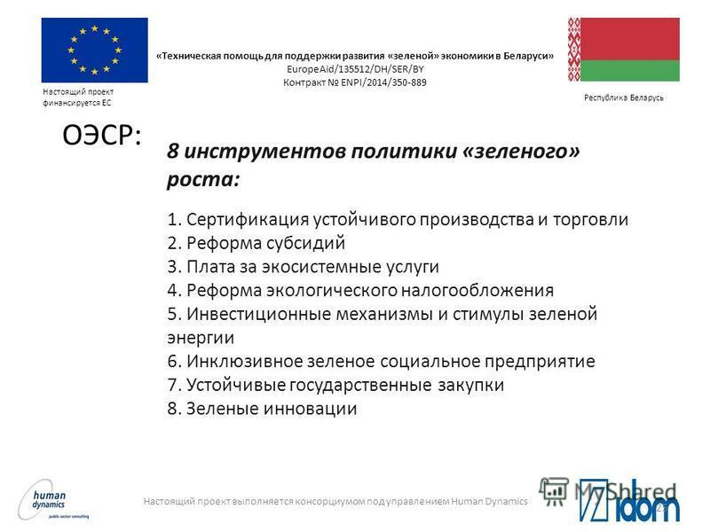 Настоящий проект выполняется консорциумом под управлением Human Dynamics Настоящий проект финансируется ЕС Республика Беларусь 8 инструментов политики «зеленого» роста: 1. Сертификация устойчивого производства и торговли 2. Реформа субсидий 3. Плата