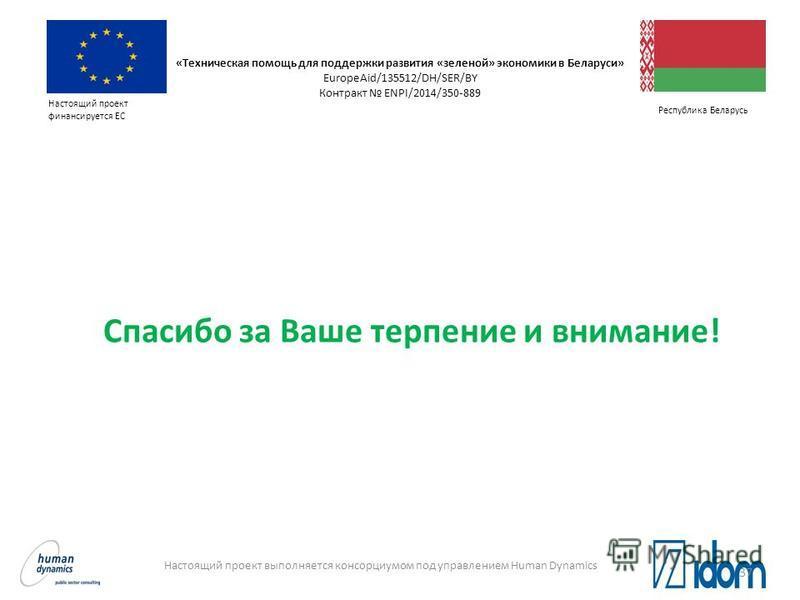 Настоящий проект финансируется ЕС Настоящий проект выполняется консорциумом под управлением Human Dynamics Республика Беларусь Спасибо за Ваше терпение и внимание! «Техническая помощь для поддержки развития «зеленой» экономики в Беларуси» EuropeAid/1
