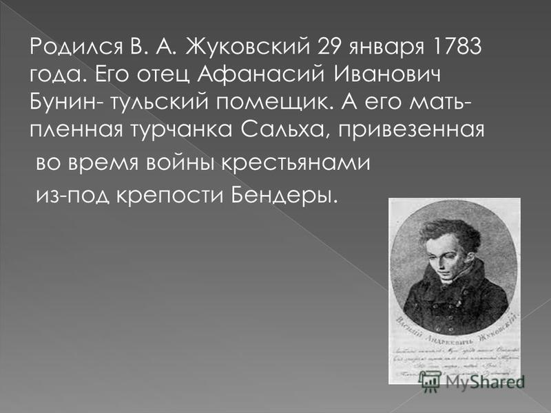 Родился В. А. Жуковский 29 января 1783 года. Его отец Афанасий Иванович Бунин- тульский помещик. А его мать- пленная турчанка Сальха, привезенная во время войны крестьянами из-под крепости Бендеры.