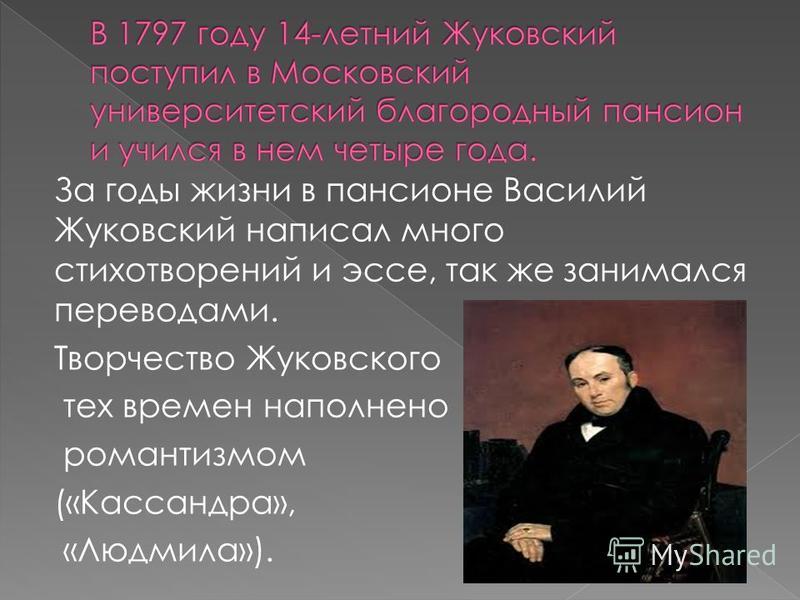 За годы жизни в пансионе Василий Жуковский написал много стихотворений и эссе, так же занимался переводами. Творчество Жуковского тех времен наполнено романтизмом («Кассандра», «Людмила»).