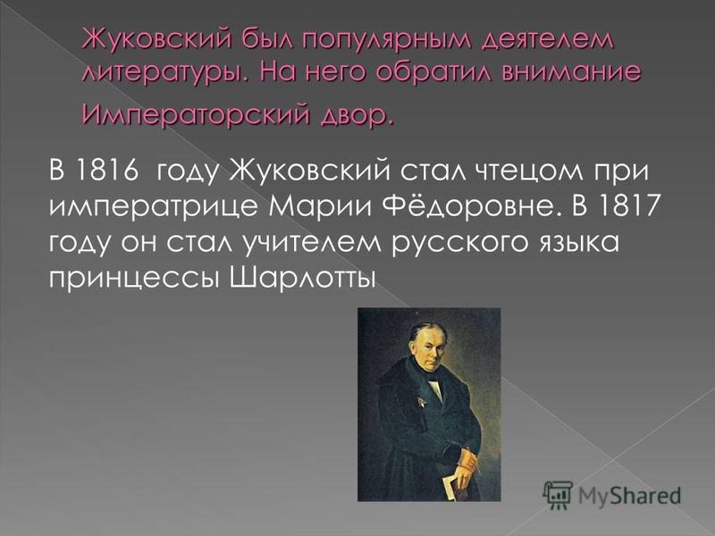 В 1816 году Жуковский стал чтецом при императрице Марии Фёдоровне. В 1817 году он стал учителем русского языка принцессы Шарлотты