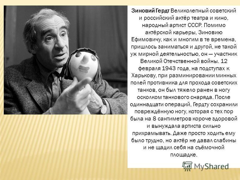 Зиновий Гердт Великолепный советский и российский актёр театра и кино, народный артист СССР. Помимо актёрской карьеры, Зиновию Ефимовичу, как и многим в те времена, пришлось заниматься и другой, не такой уж мирной деятельностью, он участник Великой О