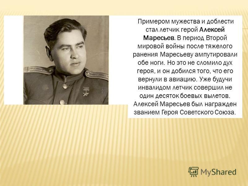 Примером мужества и доблести стал летчик герой Алексей Маресьев. В период Второй мировой войны после тяжелого ранения Маресьеву ампутировали обе ноги. Но это не сломило дух героя, и он добился того, что его вернули в авиацию. Уже будучи инвалидом лет