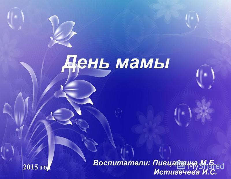 День мамы Воспитатели: Пивцайкина М.Б. Истигечева И.С. 2015 год