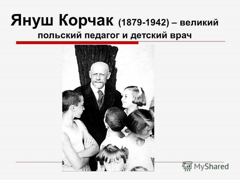 Януш Корчак (1879-1942) – великий польский педагог и детский врач