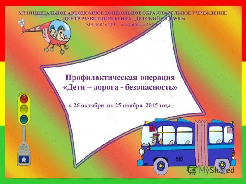 МУНИЦИПАЛЬНОЕ АВТОНОМНОЕ ДОШКОЛЬНОЕ ОБРАЗОВАТЕЛЬНОЕ УЧРЕЖДЕНИЕ «ЦЕНТР РАЗВИТИЯ РЕБЕНКА – ДЕТСКИЙ САД 89» (МАДОУ «ЦРР – детский сад 89») Профилактическая операция «Дети – дорога - безопасность» с 26 октября по 25 ноября 2015 года