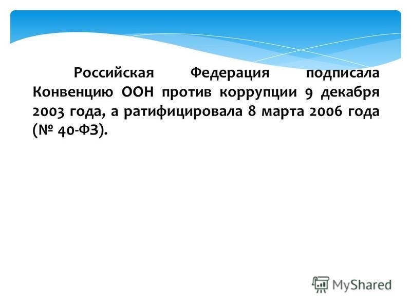Российская Федерация подписала Конвенцию ООН против коррупции 9 декабря 2003 года, а ратифицировала 8 марта 2006 года ( 40-ФЗ).