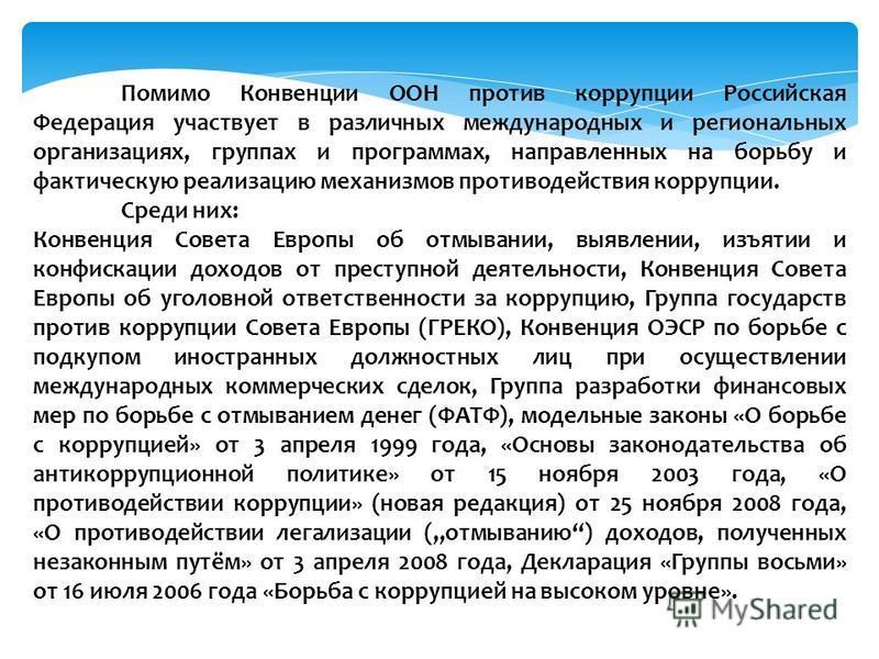 Помимо Конвенции ООН против коррупции Российская Федерация участвует в различных международных и региональных организациях, группах и программах, направленных на борьбу и фактическую реализацию механизмов противодействия коррупции. Среди них: Конвенц