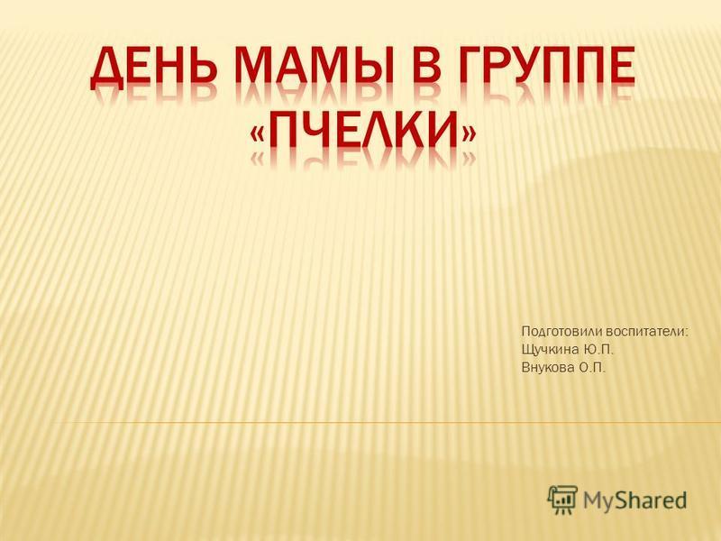 Подготовили воспитатели: Щучкина Ю.П. Внукова О.П.