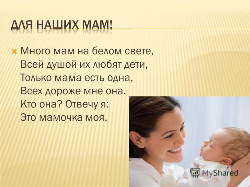 Много мам на белом свете, Всей душой их любят дети, Только мама есть одна, Всех дороже мне она. Кто она? Отвечу я: Это мамочка моя.