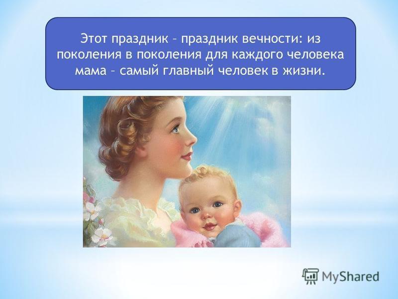 Этот праздник – праздник вечности: из поколения в поколения для каждого человека мама – самый главный человек в жизни.