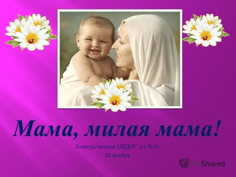 Мама, милая мама ! Конкурс чтецов МБДОУ д / с 16 26 ноября