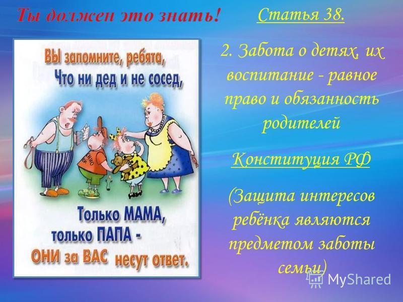 Статья 38. 2. Забота о детях, их воспитание - равное право и обязанность родителей Конституция РФ (Защита интересов ребёнка являются предметом заботы семьи)