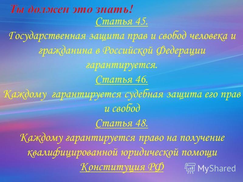 Статья 45. Государственная защита прав и свобод человека и гражданина в Российской Федерации гарантируется. Статья 46. Каждому гарантируется судебная защита его прав и свобод Статья 48. Каждому гарантируется право на получение квалифицированной юриди