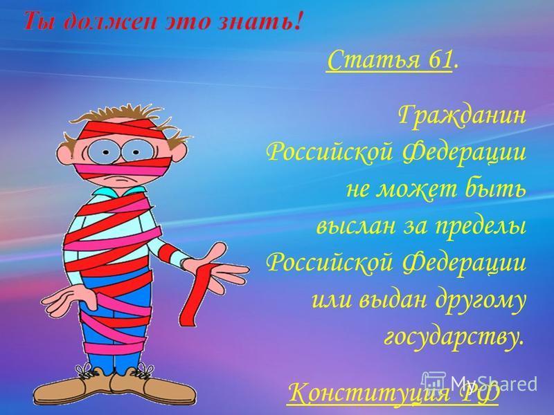 Статья 61. Гражданин Российской Федерации не может быть выслан за пределы Российской Федерации или выдан другому государству. Конституция РФ