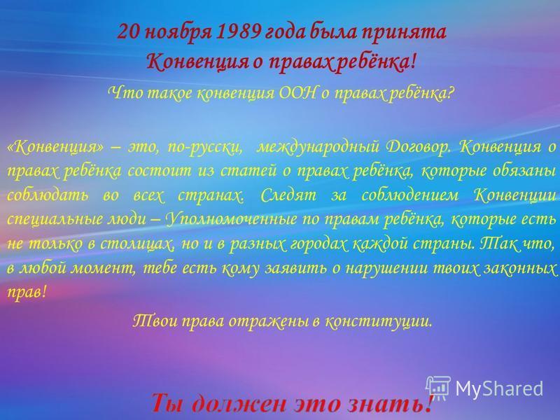 20 ноября 1989 года была принята Конвенция о правах ребёнка! Что такое конвенция ООН о правах ребёнка? «Конвенция» – это, по-русски, международный Договор. Конвенция о правах ребёнка состоит из статей о правах ребёнка, которые обязаны соблюдать во вс