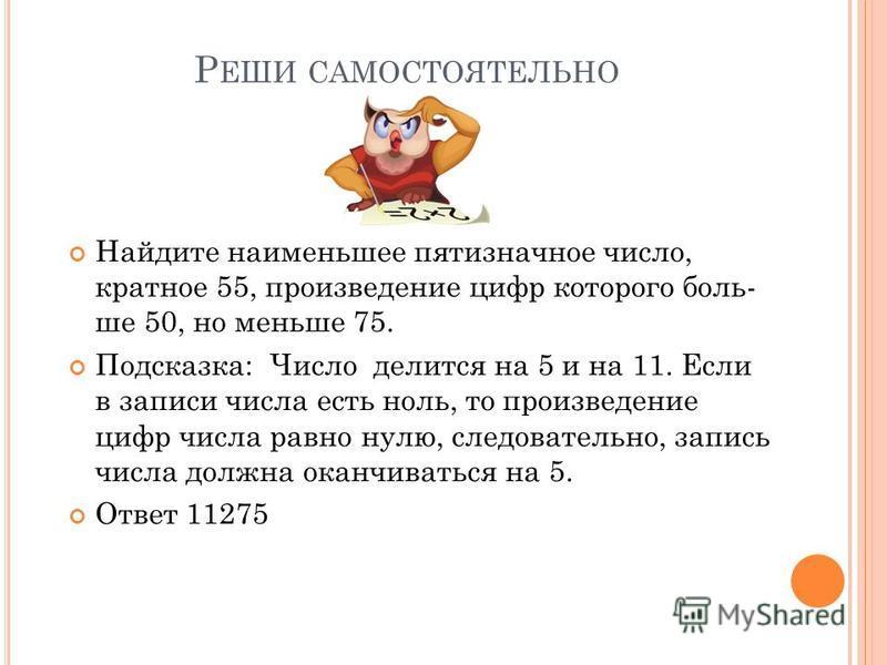Р ЕШИ САМОСТОЯТЕЛЬНО Найдите наименьшее пятизначное число, кратное 55, произведение цифр которого боль ше 50, но меньше 75. Подсказка: Число делится на 5 и на 11. Если в записи числа есть ноль, то произведение цифр числа равн