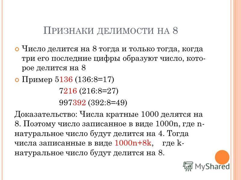 П РИЗНАКИ ДЕЛИМОСТИ НА 8 Число делится на 8 тогда и только тогда, когда три его последние цифры образуют число, кото рое делится на 8 Пример 5136 (136:8=17) 7216 (216:8=27) 997392 (392:8=49) Доказательство: Числа кратные 1000 делятся на 8
