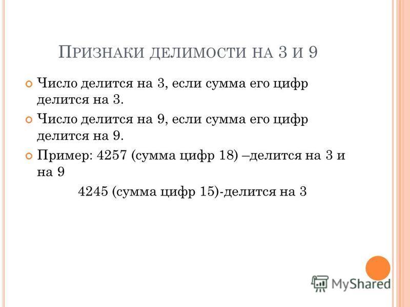 П РИЗНАКИ ДЕЛИМОСТИ НА 3 И 9 Число делится на 3, если сумма его цифр делится на 3. Число делится на 9, если сумма его цифр делится на 9. Пример: 4257 (сумма цифр 18) –делится на 3 и на 9 4245 (сумма цифр 15)-делится на 3
