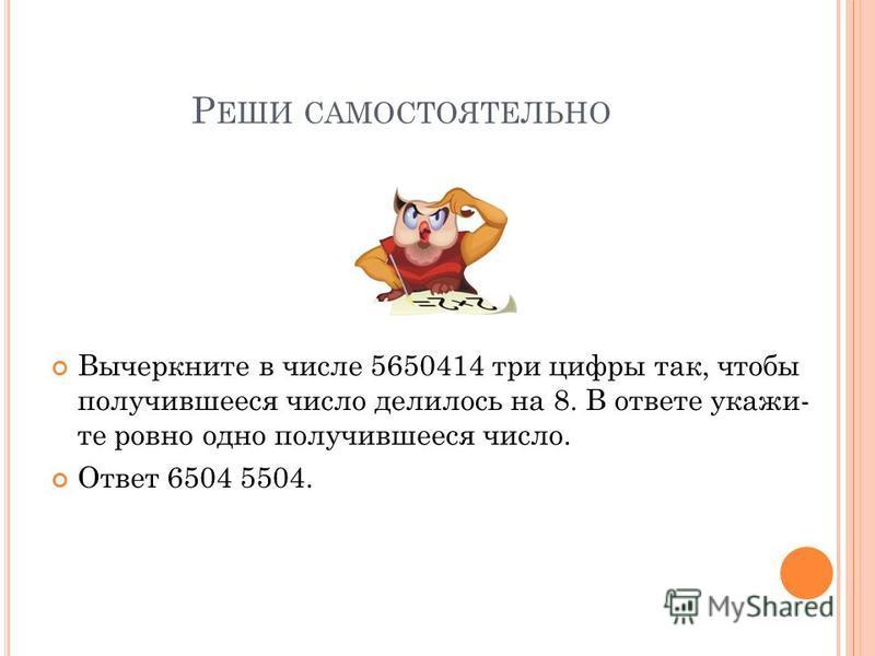 Р ЕШИ САМОСТОЯТЕЛЬНО Вычеркните в числе 5650414 три цифры так, чтобы получившееся число делилось на 8. В ответе укажи те ровно одно получившееся число. Ответ 6504 5504.