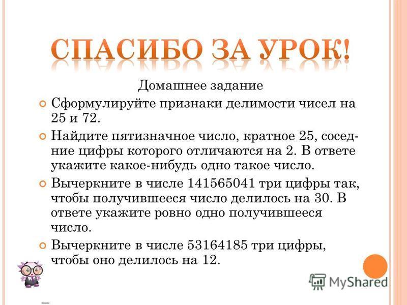 Домашнее задание Сформулируйте признаки делимости чисел на 25 и 72. Найдите пятизначное число, кратное 25, сосед ние цифры которого отличаются на 2. В ответе укажите какое-нибудь одно такое число. Вычеркните в числе 141565041 т