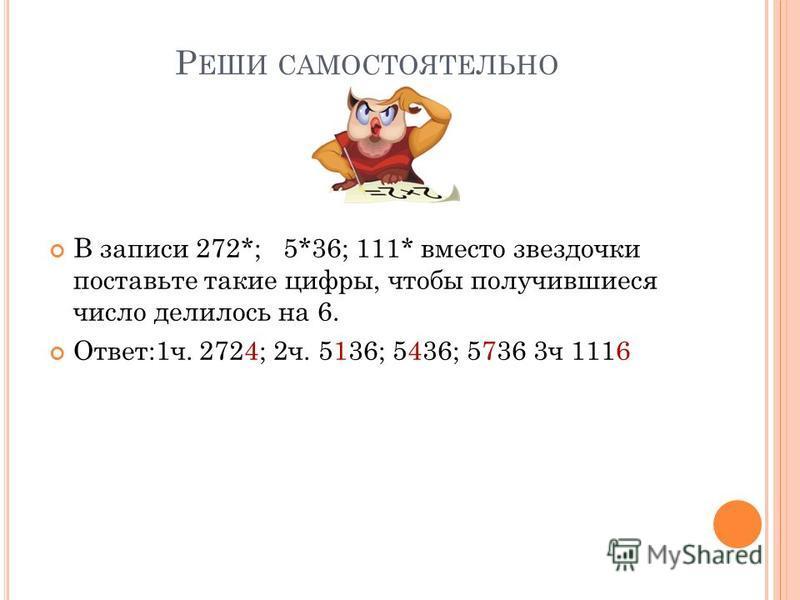 Р ЕШИ САМОСТОЯТЕЛЬНО В записи 272*; 5*36; 111* вместо звездочки поставьте такие цифры, чтобы получившиеся число делилось на 6. Ответ:1 ч. 2724; 2 ч. 5136; 5436; 5736 3 ч 1116