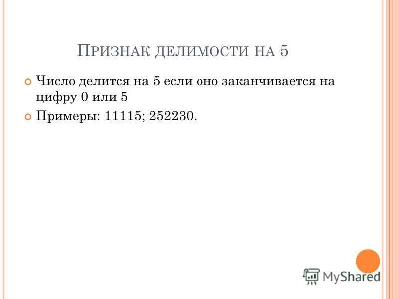 П РИЗНАК ДЕЛИМОСТИ НА 5 Число делится на 5 если оно заканчивается на цифру 0 или 5 Примеры: 11115; 252230.