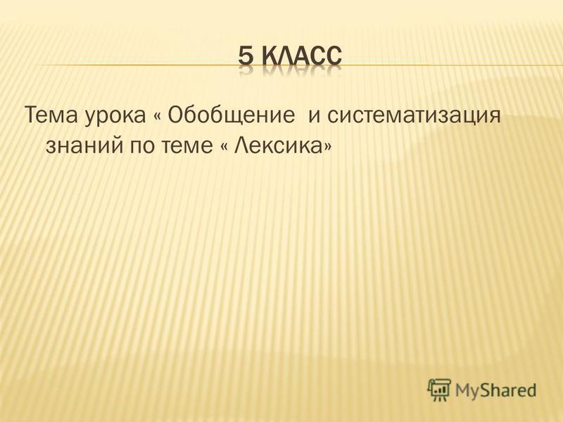Тема урока « Обобщение и систематизация знаний по теме « Лексика»