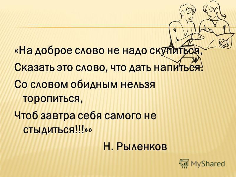 «На доброе слово не надо скупиться, Сказать это слово, что дать напиться. Со словом обидным нельзя торопиться, Чтоб завтра себя самого не стыдиться!!!»» Н. Рыленков
