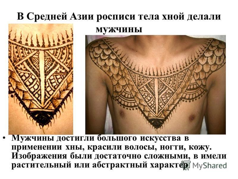 В Средней Азии росписи тела хной делали мужчины Мужчины достигли большого искусства в применении хны, красили волосы, ногти, кожу. Изображения были достаточно сложными, в имели растительный или абстрактный характер