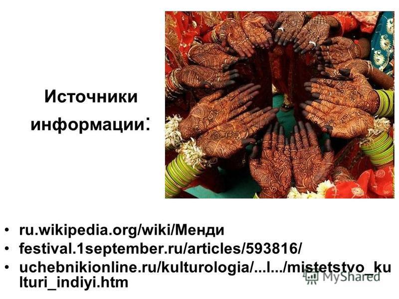 Источники информации : ru.wikipedia.org/wiki/Менди festival.1september.ru/articles/593816/ uchebnikionline.ru/kulturologia/...l.../mistetstvo_ku lturi_indiyi.htm