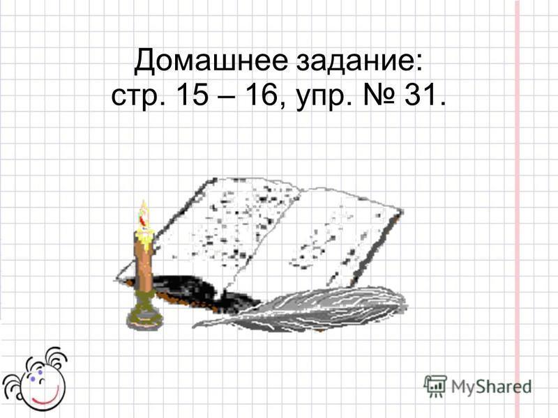 Домашнее задание: стр. 15 – 16, упр. 31.