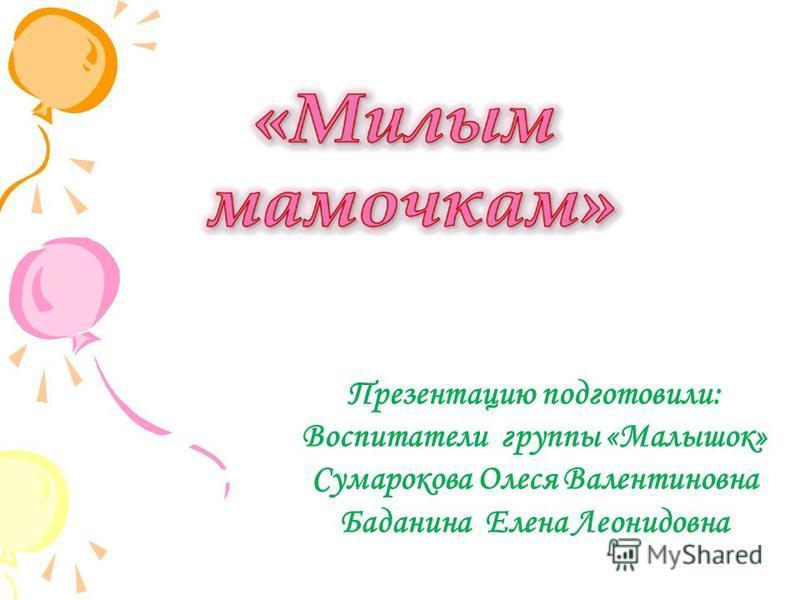 Презентацию подготовили: Воспитатели группы «Малышок» Сумарокова Олеся Валентиновна Баданина Елена Леонидовна