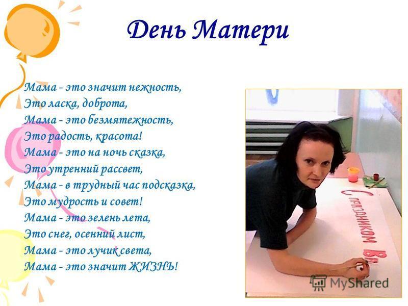 День Матери Мама - это значит нежность, Это ласка, доброта, Мама - это безмятежность, Это радость, красота! Мама - это на ночь сказка, Это утренний рассвет, Мама - в трудный час подсказка, Это мудрость и совет! Мама - это зелень лета, Это снег, осенн