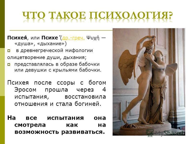 Психе́я, или Психе́ (др.-греч. Ψυχή «душа», «дыхание»)др.-греч. в древнегреческой мифологии олицетворение души, дыхания; представлялась в образе бабочки или девушки с крыльями бабочки. Психея после ссоры с богом Эросом прошла через 4 испытания, восст