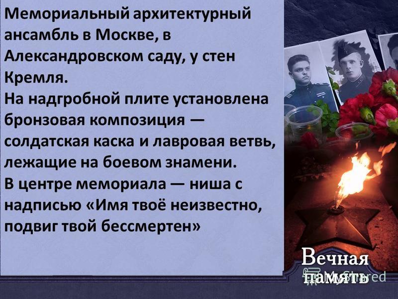 Мемориальный архитектурный ансамбль в Москве, в Александровском саду, у стен Кремля. На надгробной плите установлена бронзовая композиция солдатская каска и лавровая ветвь, лежащие на боевом знамени. В центре мемориала ниша с надписью «Имя твоё неизв