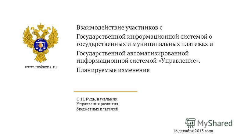 www.roskazna.ru О.Н. Рудь, начальник Управления развития бюджетных платежей 16 декабря 2015 года Взаимодействие участников с Государственной информационной системой о государственных и муниципальных платежах и Государственной автоматизированной инфор