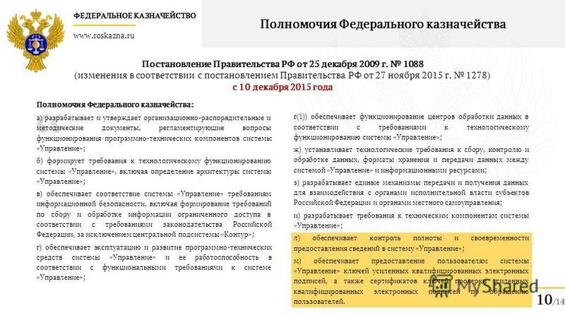 ФЕДЕРАЛЬНОЕ КАЗНАЧЕЙСТВО www.roskazna.ru 10 /14 Полномочия Федерального казначейства Полномочия Федерального казначейства: а) разрабатывает и утверждает организационно-распорядительные и методические документы, регламентирующие вопросы функционирован