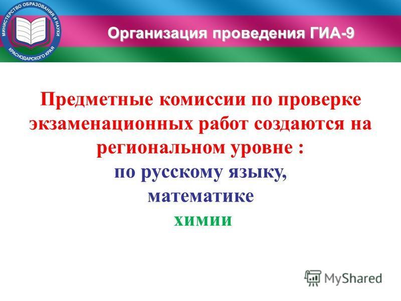 Предметные комиссии по проверке экзаменационных работ создаются на региональном уровне : по русскому языку, математике химии Организация проведения ГИА-9