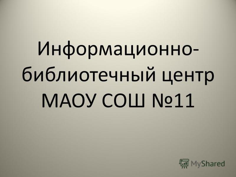 Информационно- библиотечный центр МАОУ СОШ 11