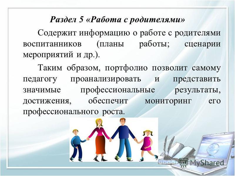 Раздел 5 «Работа с родителями» Содержит информацию о работе с родителями воспитанников (планы работы; сценарии мероприятий и др.). Таким образом, портфолио позволит самому педагогу проанализировать и представить значимые профессиональные результаты,