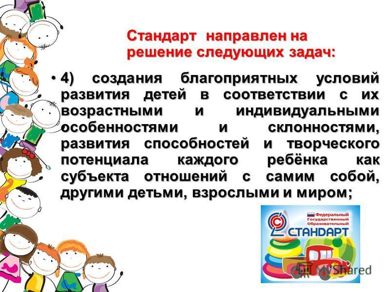 Стандарт направлен на решение следующих задач: 4) создания благоприятных условий развития детей в соответствии с их возрастными и индивидуальными особенностями и склонностями, развития способностей и творческого потенциала каждого ребёнка как субъект