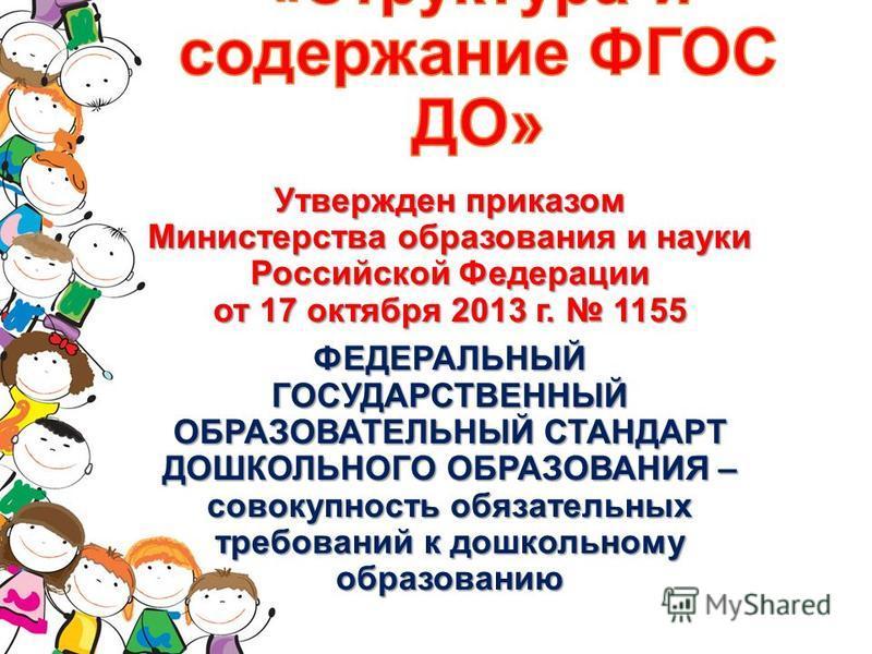 Утвержден приказом Министерства образования и науки Российской Федерации от 17 октября 2013 г. 1155 ФЕДЕРАЛЬНЫЙ ГОСУДАРСТВЕННЫЙ ОБРАЗОВАТЕЛЬНЫЙ СТАНДАРТ ДОШКОЛЬНОГО ОБРАЗОВАНИЯ – совокупность обязательных требований к дошкольному образованию