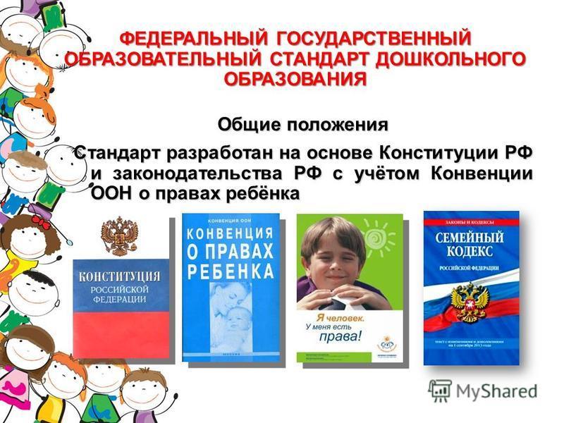ФЕДЕРАЛЬНЫЙ ГОСУДАРСТВЕННЫЙ ОБРАЗОВАТЕЛЬНЫЙ СТАНДАРТ ДОШКОЛЬНОГО ОБРАЗОВАНИЯ Общие положения Стандарт разработан на основе Конституции РФ и законодательства РФ с учётом Конвенции ООН о правах ребёнка