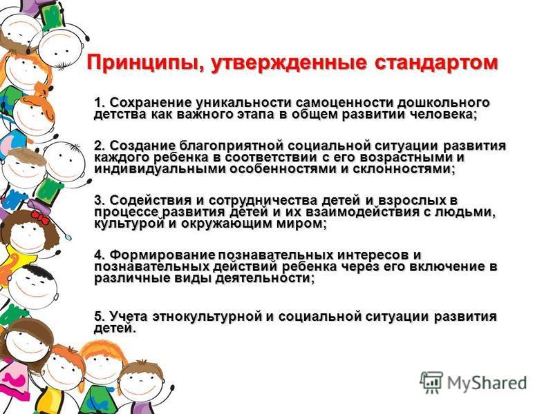 Принципы, утвержденные стандартом 1. Сохранение уникальности самоценности дошкольного детства как важного этапа в общем развитии человека; 2. Создание благоприятной социальной ситуации развития каждого ребенка в соответствии с его возрастными и индив