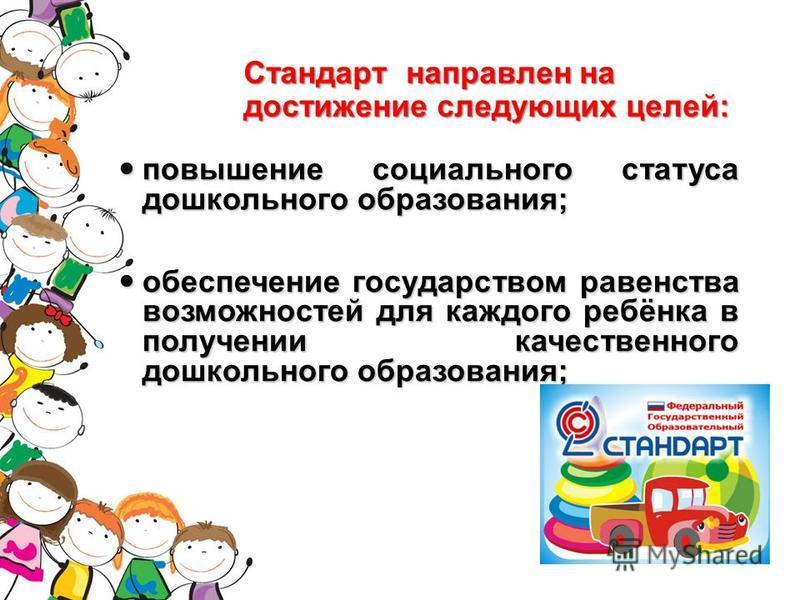 Стандарт направлен на достижение следующих целей: повышение социального статуса дошкольного образования; повышение социального статуса дошкольного образования; обеспечение государством равенства возможностей для каждого ребёнка в получении качественн