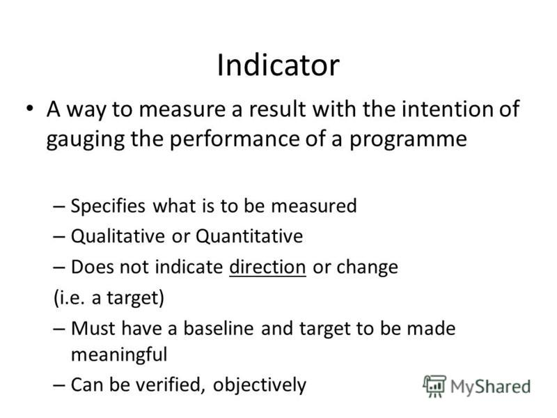 Indicator A way to measure a result with the intention of gauging the performance of a programme – Specifies what is to be measured – Qualitative or Quantitative – Does not indicate direction or change (i.e. a target) – Must have a baseline and targe