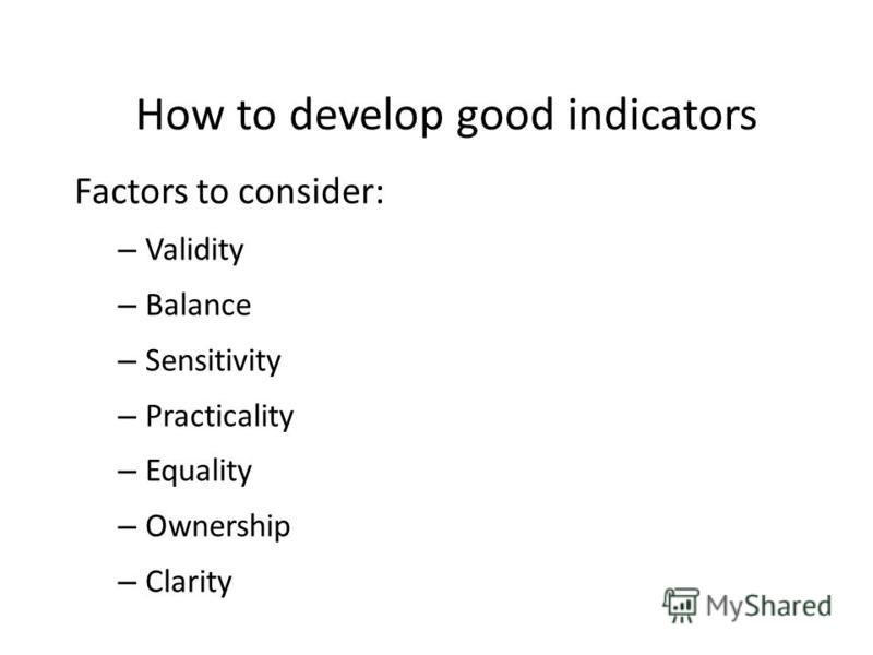 How to develop good indicators Factors to consider: – Validity – Balance – Sensitivity – Practicality – Equality – Ownership – Clarity